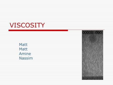 VISCOSITY Matt Amine Nassim. Viscosity Viscosity is an internal property of a fluid that offers resistance to flow If the fluid has a high viscosity it.