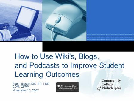 Company LOGO How to Use Wiki's, Blogs, and Podcasts to Improve Student Learning Outcomes Fran Lukacik, MS, RD, LDN, CDM, CFPP November 15, 2007.