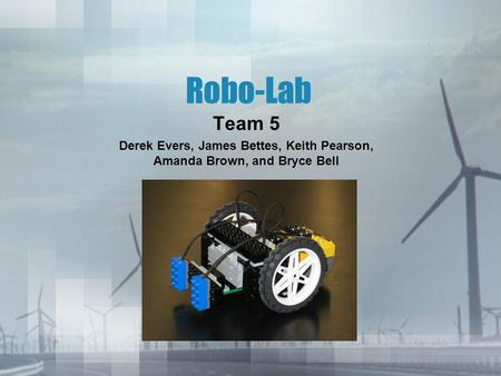 Robo-Lab Team 5 Derek Evers, James Bettes, Keith Pearson, Amanda Brown, and Bryce Bell.