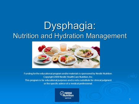 1 Dysphagia: Nutrition and Hydration Management Funding for the educational program and/or materials is sponsored by Nestlé Nutrition. Copyright 2009 Nestlé