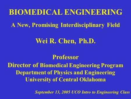 BIOMEDICAL ENGINEERING A New, Promising Interdisciplinary Field Wei R. Chen, Ph.D. Professor Director of Biomedical Engineering Program Department of Physics.