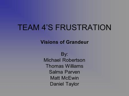 TEAM 4S FRUSTRATION Visions of Grandeur By: Michael Robertson Thomas Williams Salma Parven Matt McEwin Daniel Taylor.