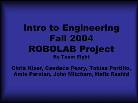 Intro to Engineering Fall 2004 ROBOLAB Project By Team Eight Chris Kiser, Candace Penry, Tobias Portillo, Amin Parnian, John Mitchem, Hafiz Rashid.