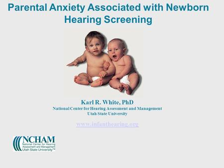 Parental Anxiety Associated with Newborn Hearing Screening Karl R. White, PhD National Center for Hearing Assessment and Management Utah State University.