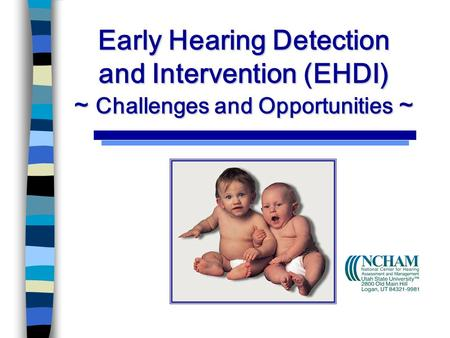 Early Hearing Detection and Intervention (EHDI) ~ Challenges and Opportunities ~