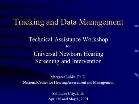 Tracking and Data Management Technical Assistance Workshop for Universal Newborn Hearing Screening and Intervention Margaret Lubke, Ph.D. National Center.