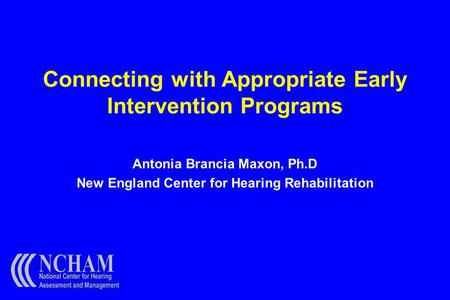 Connecting with Appropriate Early Intervention Programs Antonia Brancia Maxon, Ph.D New England Center for Hearing Rehabilitation.