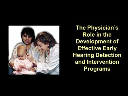 The Physicians Role in the Development of Effective Early Hearing Detection and Intervention Programs.