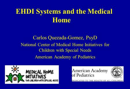 EHDI Systems and the Medical Home Carlos Quezada-Gomez, PsyD National Center of Medical Home Initiatives for Children with Special Needs American Academy.