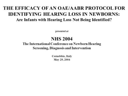 THE EFFICACY OF AN OAE/AABR PROTOCOL FOR IDENTIFYING HEARING LOSS IN NEWBORNS: Are Infants with Hearing Loss Not Being Identified? presented at NHS 2004.