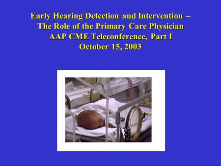 Early Hearing Detection and Intervention – The Role of the Primary Care Physician AAP CME Teleconference, Part I October 15, 2003.