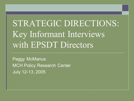 STRATEGIC DIRECTIONS: Key Informant Interviews with EPSDT Directors Peggy McManus MCH Policy Research Center July 12-13, 2005.