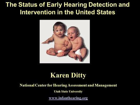 The Status of Early Hearing Detection and Intervention in the United States Karen Ditty National Center for Hearing Assessment and Management Utah State.