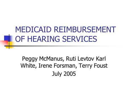 MEDICAID REIMBURSEMENT OF HEARING SERVICES Peggy McManus, Ruti Levtov Karl White, Irene Forsman, Terry Foust July 2005.