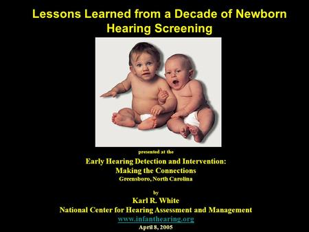 Lessons Learned from a Decade of Newborn Hearing Screening presented at the Early Hearing Detection and Intervention: Making the Connections Greensboro,