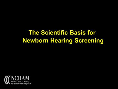 The Scientific Basis for Newborn Hearing Screening.