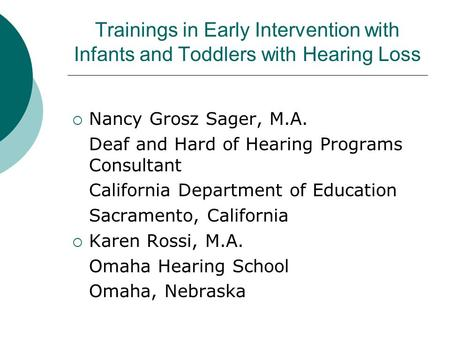 Trainings in Early Intervention with Infants and Toddlers with Hearing Loss Nancy Grosz Sager, M.A. Deaf and Hard of Hearing Programs Consultant California.