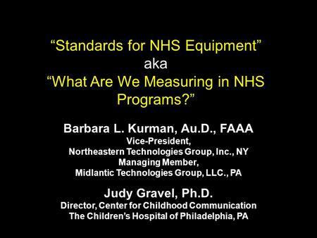 Standards for NHS Equipment aka What Are We Measuring in NHS Programs? Barbara L. Kurman, Au.D., FAAA Vice-President, Northeastern Technologies Group,