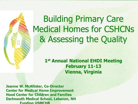 CMHICMHI Building Primary Care Medical Homes for CSHCNs & Assessing the Quality 1 st Annual National EHDI Meeting February 11-13 Vienna, Virginia Jeanne.