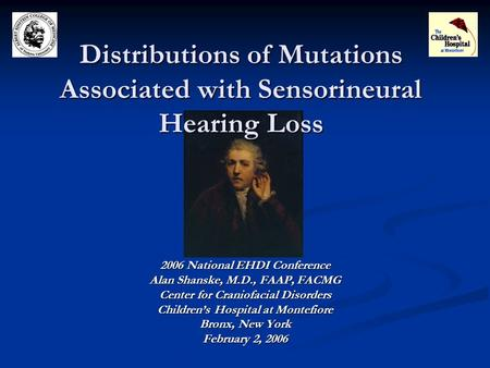 Distributions of Mutations Associated with Sensorineural Hearing Loss 2006 National EHDI Conference Alan Shanske, M.D., FAAP, FACMG Center for Craniofacial.