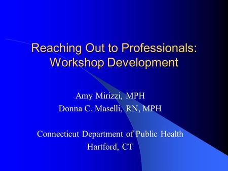 Reaching Out to Professionals: Workshop Development Amy Mirizzi, MPH Donna C. Maselli, RN, MPH Connecticut Department of Public Health Hartford, CT.
