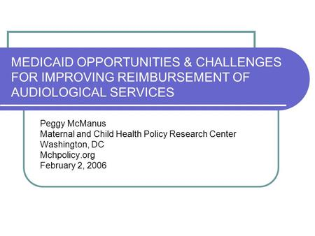 MEDICAID OPPORTUNITIES & CHALLENGES FOR IMPROVING REIMBURSEMENT OF AUDIOLOGICAL SERVICES Peggy McManus Maternal and Child Health Policy Research Center.