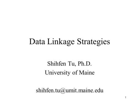1 Data Linkage Strategies Shihfen Tu, Ph.D. University of Maine