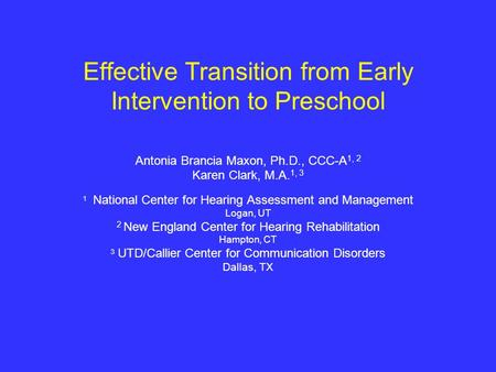 Effective Transition from Early Intervention to Preschool Antonia Brancia Maxon, Ph.D., CCC-A 1, 2 Karen Clark, M.A. 1, 3 1 National Center for Hearing.