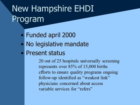 New Hampshire EHDI Program Funded april 2000 No legislative mandate Present status 20 out of 25 hospitals universally screening represents over 85% of.