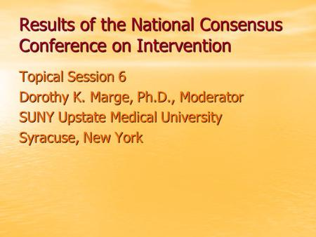 Results of the National Consensus Conference on Intervention Topical Session 6 Dorothy K. Marge, Ph.D., Moderator SUNY Upstate Medical University Syracuse,