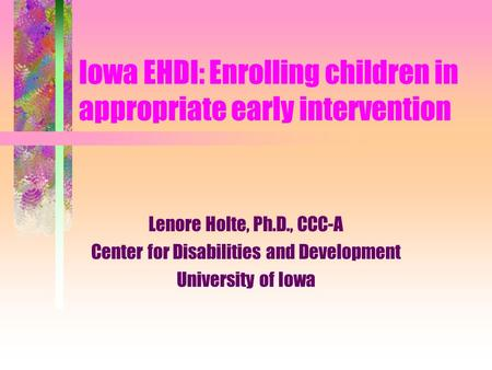 Iowa EHDI: Enrolling children in appropriate early intervention Lenore Holte, Ph.D., CCC-A Center for Disabilities and Development University of Iowa.