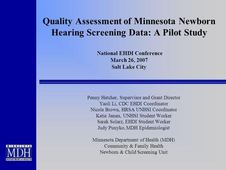 Quality Assessment of Minnesota Newborn Hearing Screening Data: A Pilot Study National EHDI Conference March 26, 2007 Salt Lake City Penny Hatcher, Supervisor.
