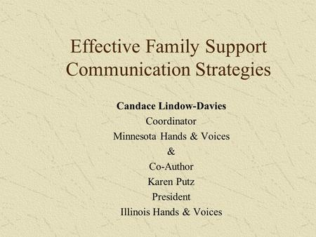 Effective Family Support Communication Strategies Candace Lindow-Davies Coordinator Minnesota Hands & Voices & Co-Author Karen Putz President Illinois.