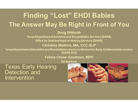 Texas Early Hearing Detection and Intervention Finding Lost EHDI Babies The Answer May Be Right in Front of You Doug Dittfurth Texas Department of Assistive.