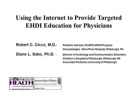 Using the Internet to Provide Targeted EHDI Education for Physicians Robert C. Cicco, M.D. - Pediatric Advisor, PA EPIC-EHDI Program Neonatologist, West.