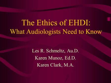 The Ethics of EHDI: What Audiologists Need to Know Les R. Schmeltz, Au.D. Karen Munoz, Ed.D. Karen Clark, M.A.
