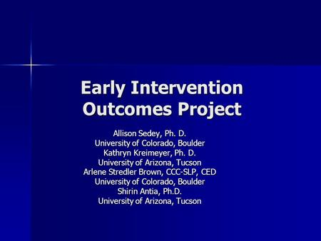 Early Intervention Outcomes Project Allison Sedey, Ph. D. University of Colorado, Boulder Kathryn Kreimeyer, Ph. D. University of Arizona, Tucson Arlene.