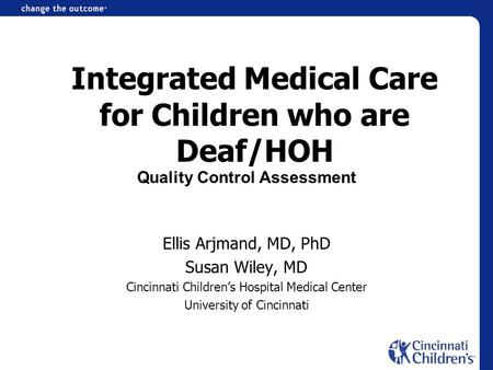 Integrated Medical Care for Children who are Deaf/HOH Ellis Arjmand, MD, PhD Susan Wiley, MD Cincinnati Childrens Hospital Medical Center University of.
