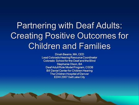 Partnering with Deaf Adults: Creating Positive Outcomes for Children and Families Dinah Beams, MA, CED Lead Colorado Hearing Resource Coordinator Colorado.