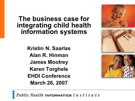 The business case for integrating child health information systems Kristin N. Saarlas Alan R. Hinman James Mootrey Karen Torghele EHDI Conference March.