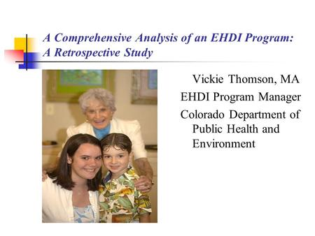 A Comprehensive Analysis of an EHDI Program: A Retrospective Study Vickie Thomson, MA EHDI Program Manager Colorado Department of Public Health and Environment.