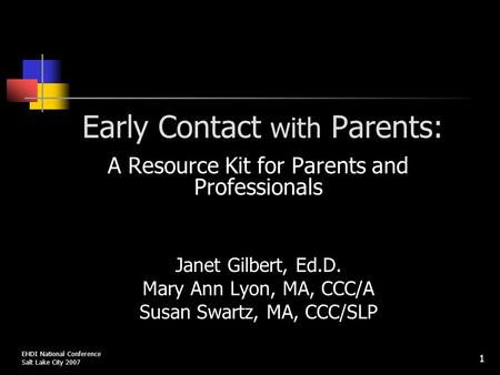 1 Early Contact with Parents: A Resource Kit for Parents and Professionals Janet Gilbert, Ed.D. Mary Ann Lyon, MA, CCC/A Susan Swartz, MA, CCC/SLP EHDI.