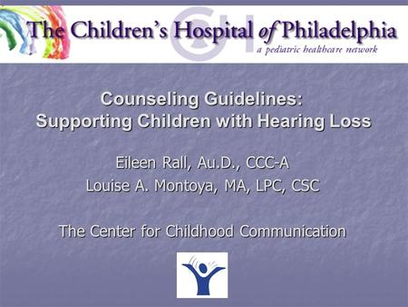Eileen Rall, Au.D., CCC-A Louise A. Montoya, MA, LPC, CSC The Center for Childhood Communication Counseling Guidelines: Supporting Children with Hearing.