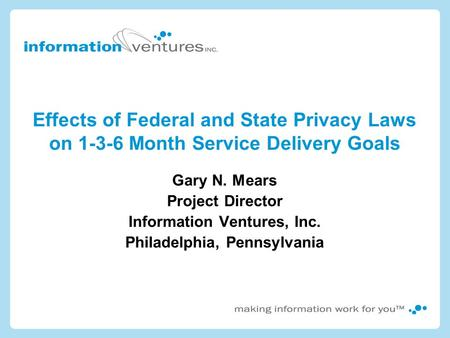 Effects of Federal and State Privacy Laws on 1-3-6 Month Service Delivery Goals Gary N. Mears Project Director Information Ventures, Inc. Philadelphia,