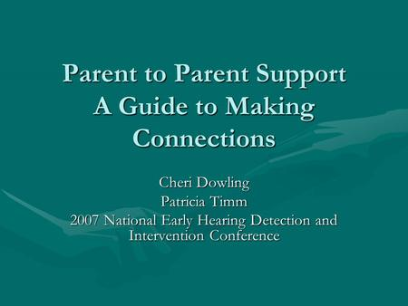 Parent to Parent Support A Guide to Making Connections Cheri Dowling Patricia Timm 2007 National Early Hearing Detection and Intervention Conference.