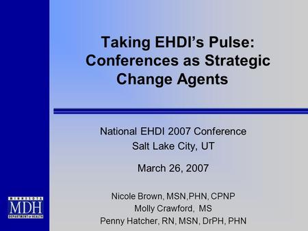 Taking EHDIs Pulse: Conferences as Strategic Change Agents National EHDI 2007 Conference Salt Lake City, UT March 26, 2007 Nicole Brown, MSN,PHN, CPNP.