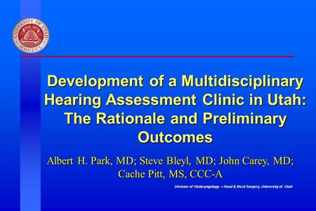 Division of Otolaryngology ~ Head & Neck Surgery, University of Utah Development of a Multidisciplinary Hearing Assessment Clinic in Utah: The Rationale.