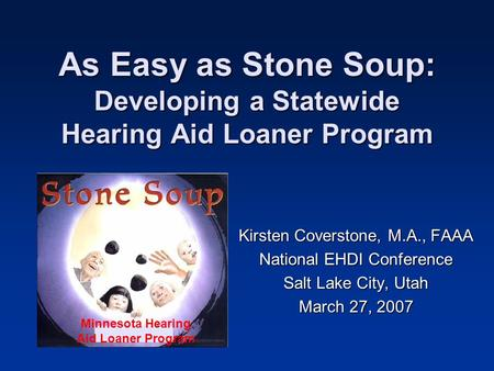 As Easy as Stone Soup: Developing a Statewide Hearing Aid Loaner Program Kirsten Coverstone, M.A., FAAA National EHDI Conference Salt Lake City, Utah March.