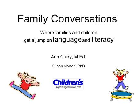 Family Conversations Where families and children get a jump on language and literacy Ann Curry, M.Ed. Susan Norton, PhD.
