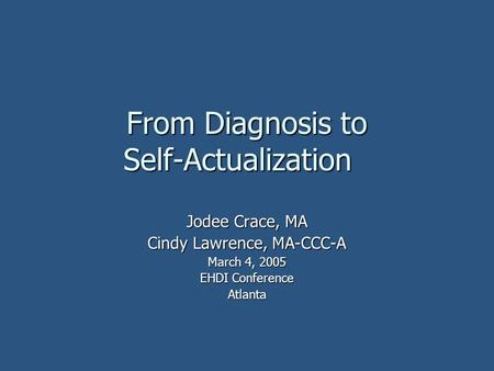 From Diagnosis to Self-Actualization Jodee Crace, MA Cindy Lawrence, MA-CCC-A March 4, 2005 EHDI Conference Atlanta.